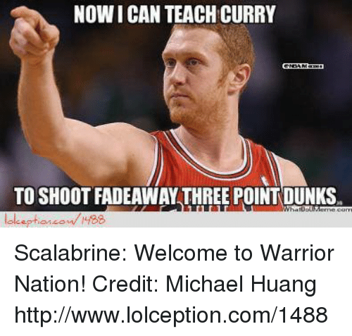 1488: NOW ICAN TEACH CURRY  TO SHOOT FADEAWAY THREE POINT DUNKS. Scalabrine: Welcome to Warrior Nation! Credit: Michael Huang   http://www.lolception.com/1488