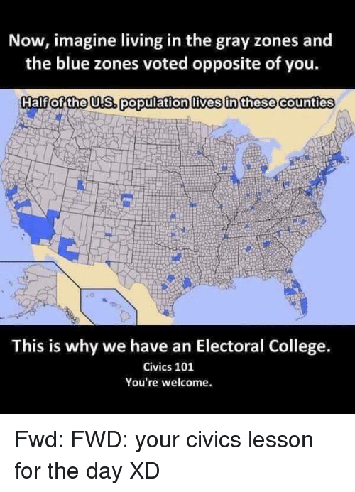 College, Blue, and Live: Now, imagine living in the gray zones and  the blue zones voted opposite of you.  Half of the us. population livesinthese counties  This is why we have an Electoral College.  Civics 101  You're welcome. Fwd: FWD: your civics lesson for the day XD