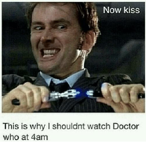 now kiss: Now kiss  This is why I shouldnt watch Doctor  who at 4am