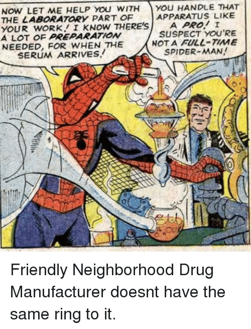 Theresa: NOW LET ME HELP YOu WITH You HANDLE THAT  THE LABORATORY PART OF  YOUR wORK I KNOW THERE'SA PRO! I  A LOT OF PREPARATIONw  NEEDED, FOR WHEN THE  APPARATUS LIKE  SUSPECT YOU'RE  NOT A FULL-TIME  SPIDER-MAN!  SERUM ARRIVES. Friendly Neighborhood Drug Manufacturer doesnt have the same ring to it.
