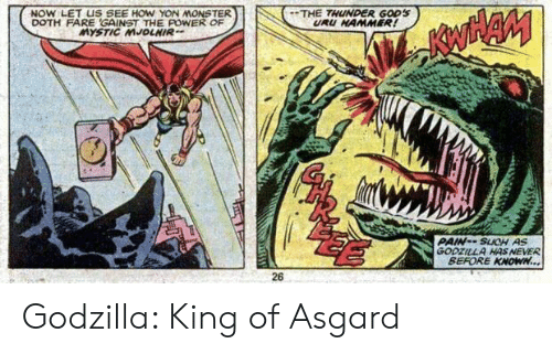 mjolnir: NOW LET US SEE HOW YON MONSTER  DOTH FARE GAINST THE POWER OF  MYSTIC MJOLNIR  THE THUNDER GODS  URU HAMMER!  PAIN--SUCH AS  GODZILLA HAS NEVER  BEFORE KNOWN...  26 Godzilla: King of Asgard