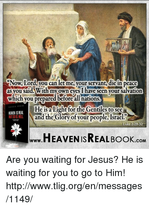 gentile: Now.Lord, you can let me, your servant diein peace  as you said With my own eyes I have seen your salvation  which you prepared before all nations.  He is a Light for the Gentiles to see  HEANENISREAL  and the Glory of your people, Israe  Luke 2:29-32  HEAVEN ISREAL Book  COM Are you waiting for Jesus? He is waiting for you to go to Him! http://www.tlig.org/en/messages/1149/