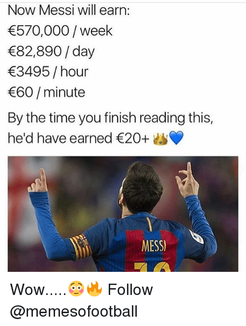 Finish: Now Messi will earn:  570,000/week  82,890/ day  3495/ hour  60/minute  By the time you finish reading this,  he'd have earned €20+  MESS Wow.....😳🔥 Follow @memesofootball