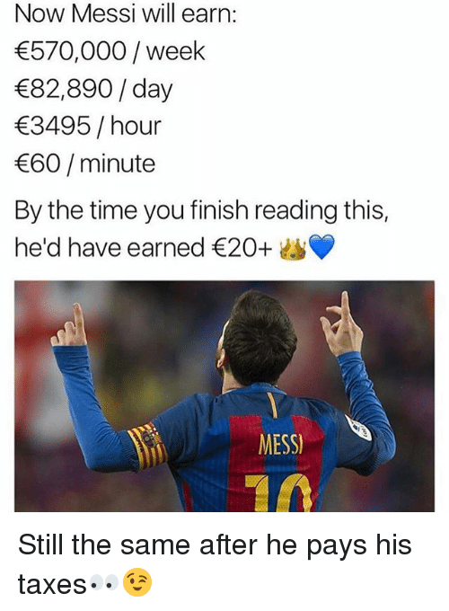 Finish: Now Messi will earn:  570,000/week  82,890/day  3495 /hour  60/minute  By the time you finish reading this,  he'd have earned €20+  MESS Still the same after he pays his taxes👀😉