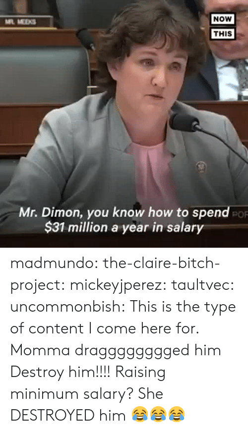 Claire: NOW  ML MEKS  THIS  Mr. Dimon, you know how to spend  $31 million a year in salary  PO madmundo: the-claire-bitch-project:   mickeyjperez:  taultvec:   uncommonbish:  This is the type of content I come here for. Momma dragggggggged him      Destroy him!!!!    Raising minimum salary?   She DESTROYED him 😂😂😂