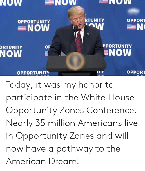 American Dream: NOW  NOW  NOW  RTUNITY  OPPORT  OPPORTUNITY  NOW  PPORTUNITY  or  ORTUNITY  NOW  NOW  OPPORT  OPPORTUNITY Today, it was my honor to participate in the White House Opportunity Zones Conference. Nearly 35 million Americans live in Opportunity Zones and will now have a pathway to the American Dream!