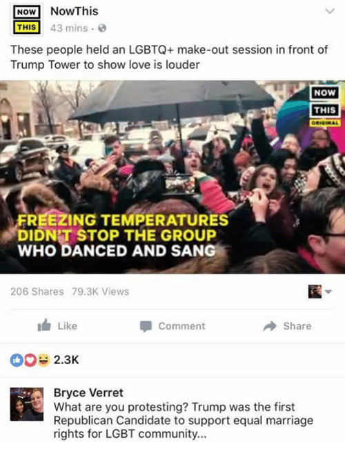 Candide: NOW  NowThis  THIS 43 mins  These people held an LGBTQ+ make-out session in front of  Trump Tower to show love is louder  NOW  THIS  FREEZING TEMPERATURES  T?  DIDNT STOP THE SAN  WHO DANCED AND 206 Shares 79.3K Views  Like  share  Comment  2.3K  Bryce Verret  What are you protesting? Trump was the first  Republican Candidate to support equal marriage  rights for LGBT community...