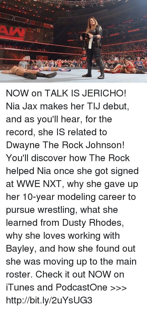nxt: NOW on TALK IS JERICHO! Nia Jax makes her TIJ debut, and as you'll hear, for the record, she IS related to Dwayne The Rock Johnson! You'll discover how The Rock helped Nia once she got signed at WWE NXT, why she gave up her 10-year modeling career to pursue wrestling, what she learned from Dusty Rhodes, why she loves working with Bayley, and how she found out she was moving up to the main roster. Check it out NOW on iTunes and PodcastOne >>> http://bit.ly/2uYsUG3