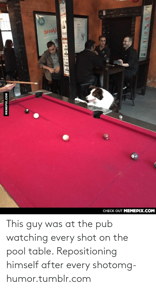 s15: NOW OPE  FOR  Breakf  S15  LUNC  DRIN  -S20  DINNE  DRIN  CHECK OUT MEMEPIX.COM  MEMEPIX.COM This guy was at the pub watching every shot on the pool table. Repositioning himself after every shotomg-humor.tumblr.com