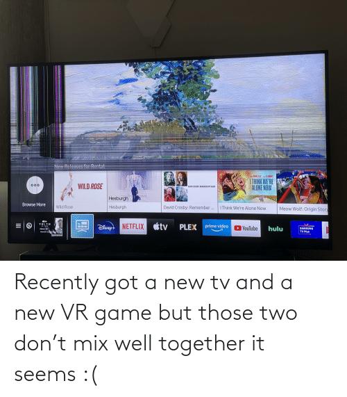 New Tv: Now PoloaCoc for Dontal  Ma DINKLAGE ut FANNING  I THINK WE'RE  ALONE NOW  WILD ROSE  000  DAVID CROSBY: REMEMBER MY NAME  Hesburgh  Browse More  David Crosby: Remember...  Hesburgh  Wild Rose  I Think We're Alone Now  Meow Wolf: Origin Story  atv+  TRU TH  étv  Disney t NETFLIX  PLEX  prime video  YouTube  hulu  SAMSUNG  TV Plus  Vlnon div  Sibecipbon regu T  Sponsored  il0 Recently got a new tv and a new VR game but those two don't mix well together it seems :(