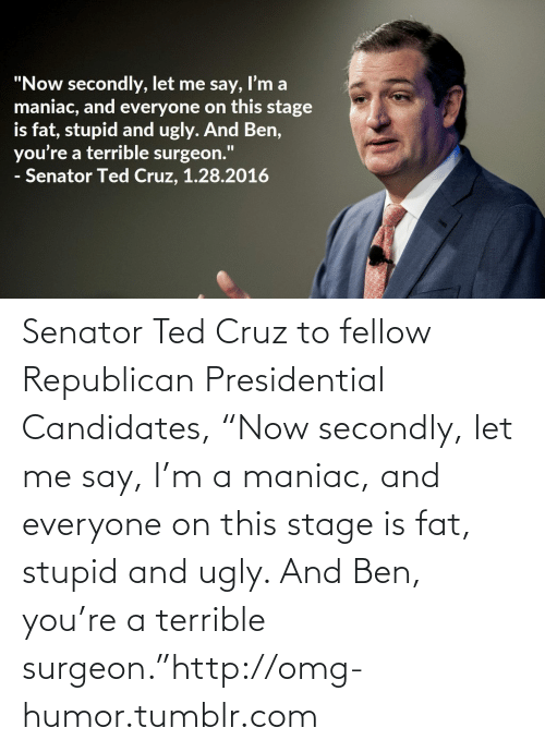 "Republican Presidential Candidates: ""Now secondly, let me say, I'm a  maniac, and everyone on this stage  is fat, stupid and ugly. And Ben,  you're a terrible surgeon.""  - Senator Ted Cruz, 1.28.2016 Senator Ted Cruz to fellow Republican Presidential Candidates, ""Now secondly, let me say, I'm a maniac, and everyone on this stage is fat, stupid and ugly. And Ben, you're a terrible surgeon.""http://omg-humor.tumblr.com"