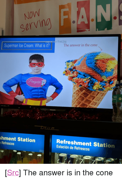"""philips: NOW  serving  perman final.jpg  The answer in the cone  Superman Ice Cream: What is it?  ni  S7  PHILIPS  shment Station  Refrescos  Refreshment Station  Estación de Refrescos <p>[<a href=""""https://www.reddit.com/r/surrealmemes/comments/7e4gr8/saw_this_at_the_mall_looks_like_a_surreal_m%C3%A8me%C3%A9/"""">Src</a>] The answer is in the cone</p>"""