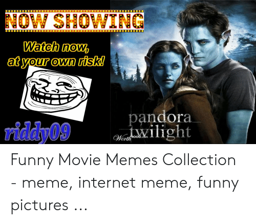 Funny Movie Memes: NOW SHOWING  Watch now,  atyour own risk!  0  andora  riddy09  Worth Funny Movie Memes Collection - meme, internet meme, funny pictures ...