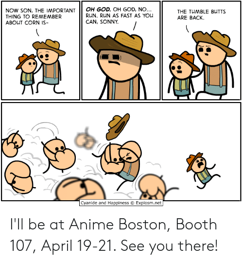sonny: NoW sON, THE IMPORTANTOH GOD. OH GoD, NO  THING TO REMEMBER  ABOUT CORN IS-  RUN. RUN AS FAST AS You  CAN, SONNY  THE TUMBLE BUTTS  ARE BACK.  由  Cyanide and Happiness © Explosm.net I'll be at Anime Boston, Booth 107, April 19-21. See you there!