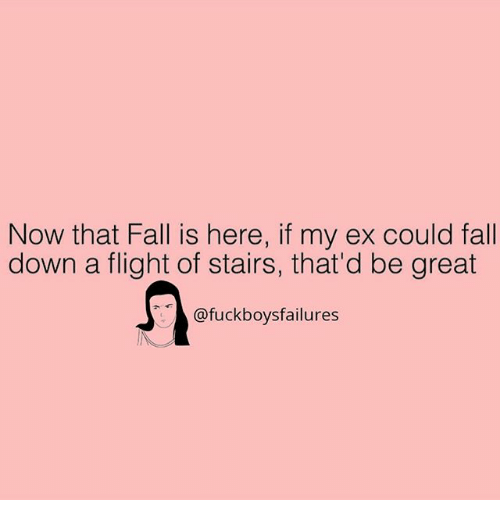 Thatd Be Great: Now that Fall is here, if my ex could fall  down a flight of stairs, that'd be great  @fuckboysfailures  14B