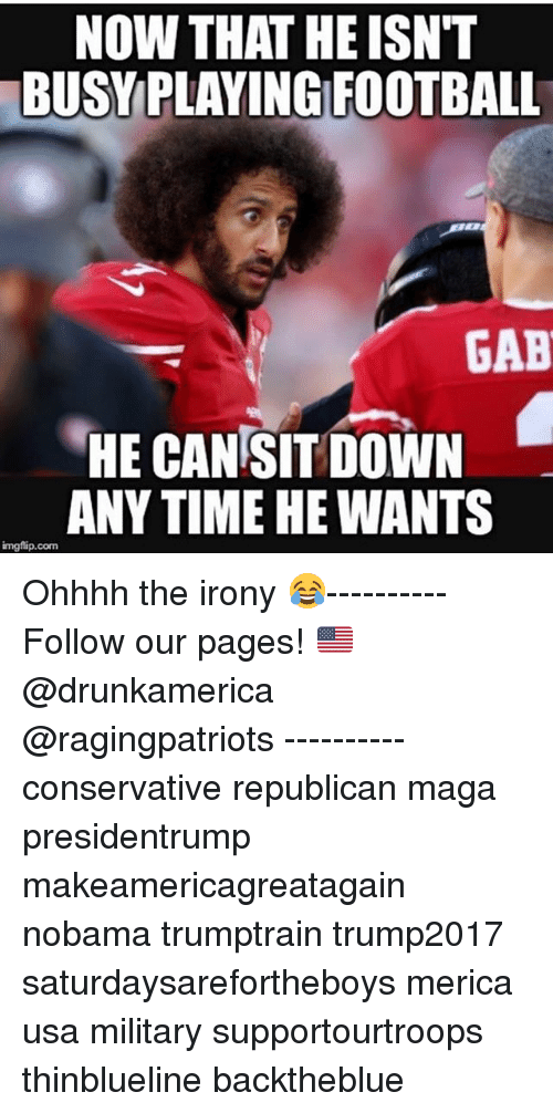 republicanism: NOW THAT HE ISN'T  BUSYPLAYING FOOTBALL  GAB  HE CAN SIT DOWN  ANY TIME HE WANTS  imgflip.com Ohhhh the irony 😂---------- Follow our pages! 🇺🇸 @drunkamerica @ragingpatriots ---------- conservative republican maga presidentrump makeamericagreatagain nobama trumptrain trump2017 saturdaysarefortheboys merica usa military supportourtroops thinblueline backtheblue
