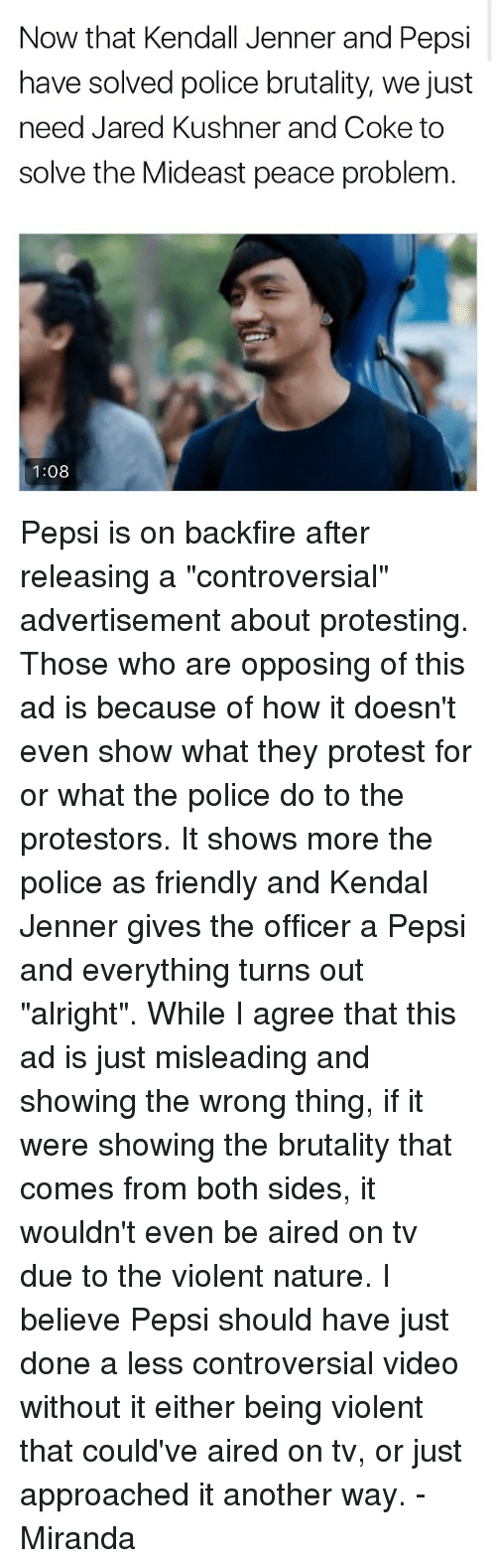 """Kendall Jenner, Memes, and Police: Now that Kendall Jenner and Pepsi  have solved police brutality, we just  need Jared Kushner and Coke to  solve the Mideast peace problem  1:08 Pepsi is on backfire after releasing a """"controversial"""" advertisement about protesting. Those who are opposing of this ad is because of how it doesn't even show what they protest for or what the police do to the protestors. It shows more the police as friendly and Kendal Jenner gives the officer a Pepsi and everything turns out """"alright"""". While I agree that this ad is just misleading and showing the wrong thing, if it were showing the brutality that comes from both sides, it wouldn't even be aired on tv due to the violent nature. I believe Pepsi should have just done a less controversial video without it either being violent that could've aired on tv, or just approached it another way. -Miranda"""