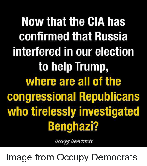 Memes, Russia, and All of The: Now that the CIA has  confirmed that Russia  Interfered in our election  to help Trump,  Where are all of the  Congressional Republicans  Who tirelessly investigated  Benghazi?  Occupy Democrats Image from Occupy Democrats
