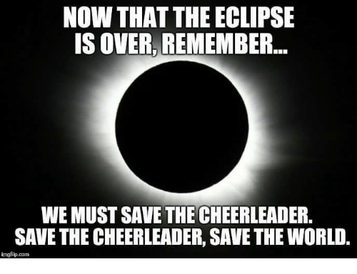 Cheerleader: NOW THAT THE ECLIPSE  IS OVER, REMEMBER..  WE MUST SAVE THE CHEERLEADER  SAVE THE CHEERLEADER, SAVE THE WORLD.  imgflip.com