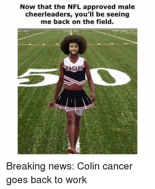 cheerleaders: Now that the NFL approved male  cheerleaders, you'll be seeing  me back on the field  EAGLES Breaking news: Colin cancer goes back to work
