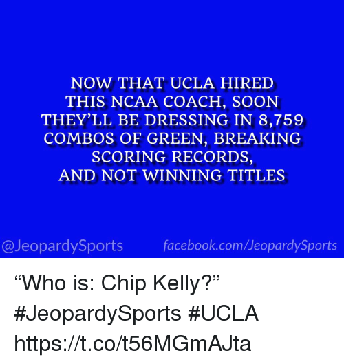 "Chip Kelly, Soon..., and Sports: NOW THAT UCLA HIRED  THIS NCAA COACH, SOON  THEY'LL BE DRESSING IN 8,759  COMBOS OF GREEN, BREAKING  SCORING RECORDS,  AND NOT WINNING TITLES  @JeopardySportsfacebook.com/JeopardySports ""Who is: Chip Kelly?"" #JeopardySports #UCLA https://t.co/t56MGmAJta"