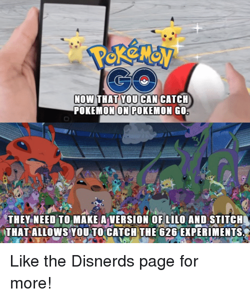 Funny: NOW THAT YOU CAN CATCH  POKEMON ON POKEMON GO  THEY NEED TO MAKE A VERSION OF LILO AND STITCH  THAT ALLOWS YOU TO CATCH THE 626 EXPERIMENTS Like the Disnerds page for more!