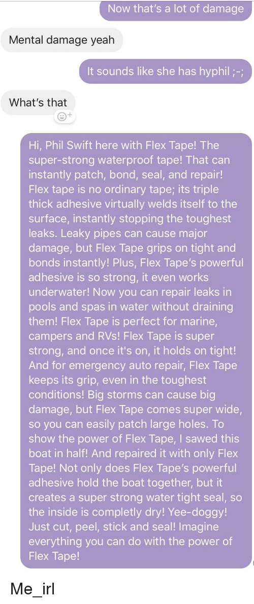 Phil Swift: Now that's a lot of damage  Mental damage yeah  t sounds like she has hyphil-  What's that  Hi, Phil Swift here with Flex Tape! The  super-strong waterproof tape! That can  instantly patch, bond, seal, and repair!  Flex tape is no ordinary tape; its triple  thick adhesive virtually welds itself to the  surface, instantly stopping the toughest  leaks. Leaky pipes can cause major  damage, but Flex Tape grips on tight and  bonds instantly! Plus, Flex Tape's powerful  adhesive is so strong, it even works  underwater! Now you can repair leaks in  pools and spas in water without draining  them! Flex Tape is perfect for marine  campers and RVs! Flex Tape is super  strong, and once it's on, it holds on tight!  And for emergency auto repair, Flex Tape  keeps its grip, even in the toughest  conditions! Big storms can cause big  damage, but Flex Tape comes super wide  so you can easily patch large holes. To  show the power of Flex Tape, I sawed this  boat in half! And repaired it with only Flex  Tape! Not only does Flex Tape's powerful  adhesive hold the boat together, but it  creates a super strong water tight seal, so  the inside is completly dry! Yee-doggy!  Just cut, peel, stick and seal! Imagine  everything you can do with the power of  Flex Tape! Me_irl