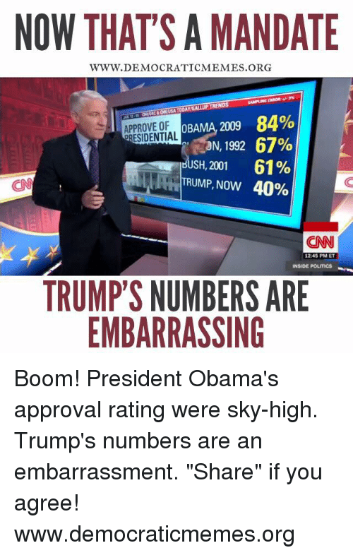 "Mandation: NOW THATS A MANDATE  WWW. DEMOCRATICMEMES ORG  OBAMA 2009 84%  APPROVE OF  ORESIDENTIAL  RON, 1992 67%  HUSH, 2001 61%  TRUMP, Now 40%  CNN  1245 PM ET  INSIDE POLITICS  TRUMP'S NUMBERS ARE  EMBARRASSING Boom! President Obama's approval rating were sky-high. Trump's numbers are an embarrassment. ""Share"" if you agree! www.democraticmemes.org"