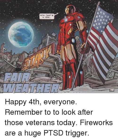Ptsd Triggered: NOW THAT'S  A VIEW...  END Happy 4th, everyone. Remember to to look after those veterans today. Fireworks are a huge PTSD trigger.