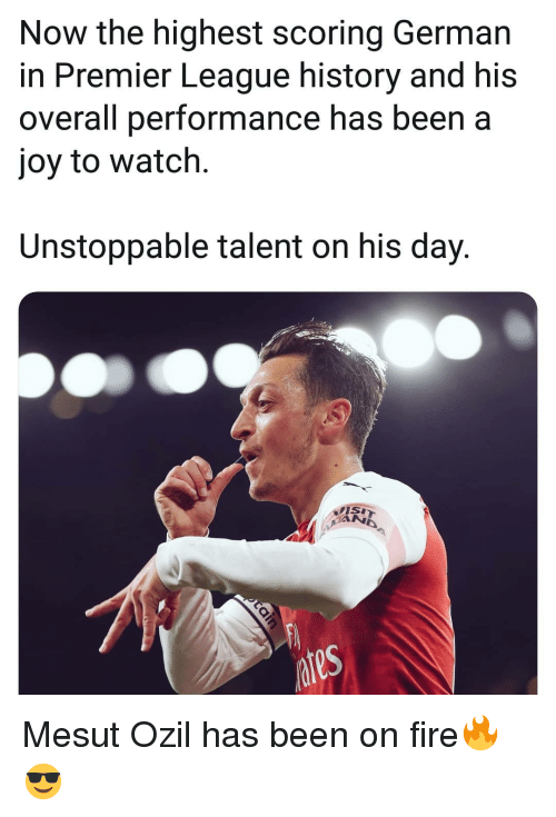 ozil: Now the highest scoring German  in Premier League history and his  overall performance has been a  joy to watch.  Unstoppable talent on his day. Mesut Ozil has been on fire🔥😎