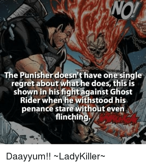 Penance: NOW  The Punisher doesnt have one single  regret about what he does, this is  shown in his fight against Ghost  Rider when he withstood his  penance stare without even  flinchi Daayyum!!    ~LadyKiller~