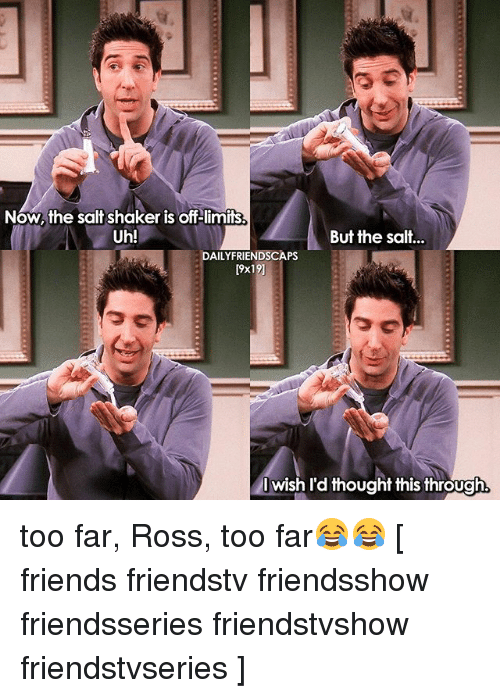 salt shaker: Now, the salt shaker is off limits  Uh!  But the salt...  DAILYFRIENDSCAPS  9x19]  Iwish I'd thought this through too far, Ross, too far😂😂 [ friends friendstv friendsshow friendsseries friendstvshow friendstvseries ]