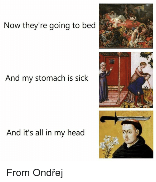 Head, Classical Art, and Sick: Now they're going to bed  And my stomach is sick  And it's all in my head From Ondřej