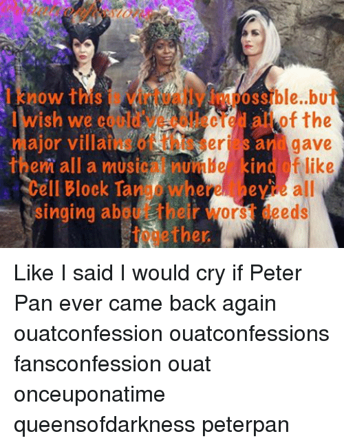 peterpan: now this  ajor villail  gave  an  er  them all a music  nun He kin  f like  II Block Tan where ey  all  Singing abou heir  ors deeds  ther Like I said I would cry if Peter Pan ever came back again ouatconfession ouatconfessions fansconfession ouat onceuponatime queensofdarkness peterpan