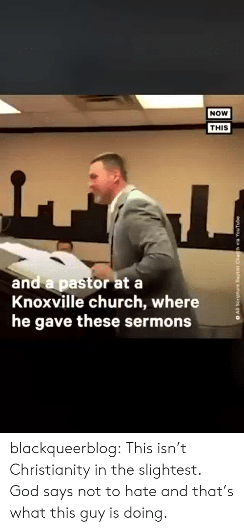 Pastor: NOW  THIS  and a pastor at a  Knoxville church, where  he gave these sermons  All Scripture Baptist Chuh via YouTube blackqueerblog:  This isn't Christianity in the slightest. God says not to hate and that's what this guy is doing.