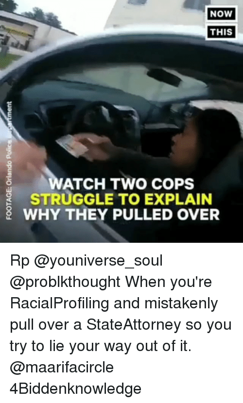 Memes, Struggle, and 🤖: NoW  THIS  ATCH TWO COPS  STRUGGLE TO EXPLAIN  WHY THEY PULLED OVER Rp @youniverse_soul @problkthought When you're RacialProfiling and mistakenly pull over a StateAttorney so you try to lie your way out of it. @maarifacircle 4Biddenknowledge