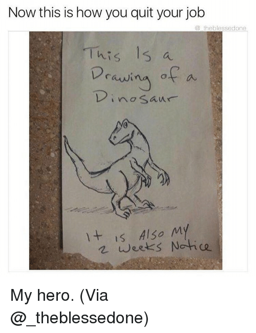 My Hero: Now this is how you quit your job  a theblessedone  This 15 a  Drawi  of a  no Saur  It is Also My  weeks Notice My hero. (Via @_theblessedone)