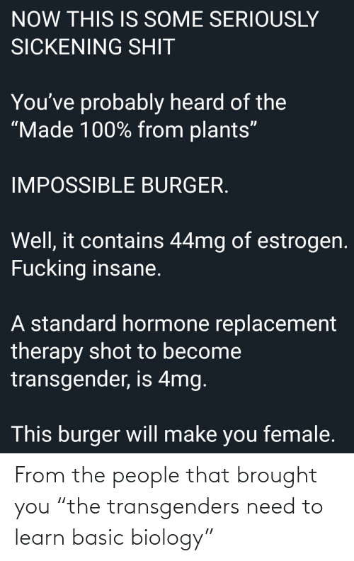 "hormone replacement therapy: NOW THIS IS SOME SERIOUSLY  SICKENING SHIT  You've probably heard of the  ""Made 100% from plants""  IMPOSSIBLE BURGER.  Well, it contains 44mg of estrogen.  Fucking insane.  A standard hormone replacement  therapy shot to become  transgender, is 4mg.  This burger will make you female. From the people that brought you ""the transgenders need to learn basic biology"""