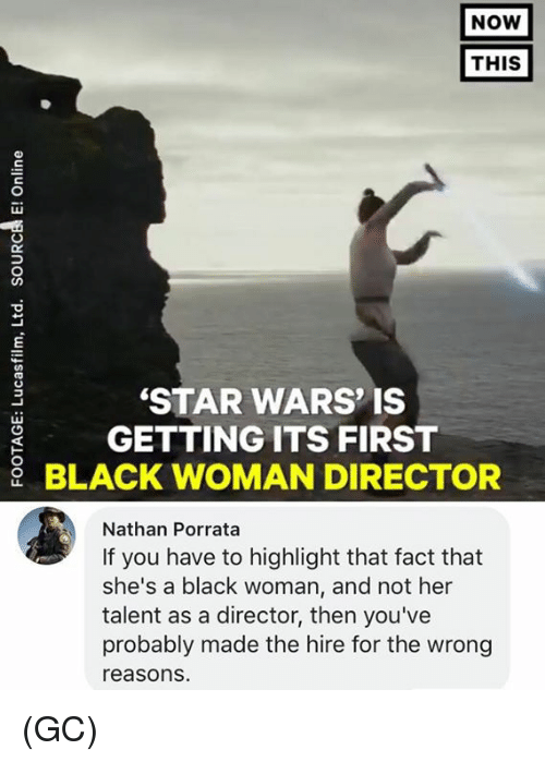 Memes, Star Wars, and Black: NOW  THIS  STAR WARS' IS  GETTING ITS FIRST  BLACK WOMAN DIRECTOR  Nathan Porrata  If you have to highlight that fact that  she's a black woman, and not her  talent as a director, then you've  probably made the hire for the wrong  reasons. (GC)