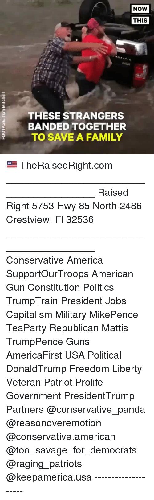 Mattis: NOW  THIS  THESE STRANGERS  BANDED TOGETHER  TO SAVE A FAMILY 🇺🇸 TheRaisedRight.com _________________________________________ Raised Right 5753 Hwy 85 North 2486 Crestview, Fl 32536 _________________________________________ Conservative America SupportOurTroops American Gun Constitution Politics TrumpTrain President Jobs Capitalism Military MikePence TeaParty Republican Mattis TrumpPence Guns AmericaFirst USA Political DonaldTrump Freedom Liberty Veteran Patriot Prolife Government PresidentTrump Partners @conservative_panda @reasonoveremotion @conservative.american @too_savage_for_democrats @raging_patriots @keepamerica.usa --------------------