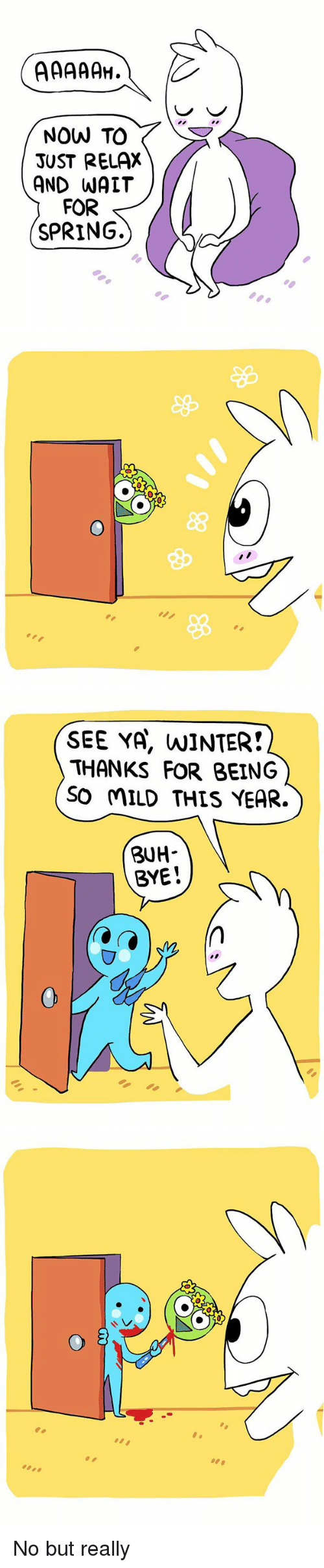 buh bye: NOW TO  JUST RELAX  AND WATT  FOR  SPRING.   O   SEE YA, NINTER!  THANKS FOR BEING  SO MILD THIS YEAR.  BUH  BYE   o 3 No but really
