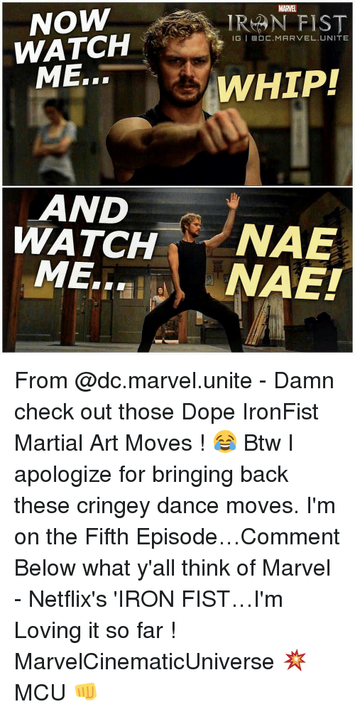 Memes, 🤖, and Mcu: NOW  WATCH  ME.  LAND  WATCH  ME.  IRAN FIST  IGI DC. MARVEL. UNITE  WHIP!  NAE  NAET From @dc.marvel.unite - Damn check out those Dope IronFist Martial Art Moves ! 😂 Btw I apologize for bringing back these cringey dance moves. I'm on the Fifth Episode…Comment Below what y'all think of Marvel - Netflix's 'IRON FIST…I'm Loving it so far ! MarvelCinematicUniverse 💥 MCU 👊