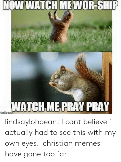 Christian Memes: NOW WATCH ME WOR-SHIP  WATCH ME PRAY PRAY lindsaylohoean:  I cant believe i actually had to see this with my own eyes.  christian memes have gone too far