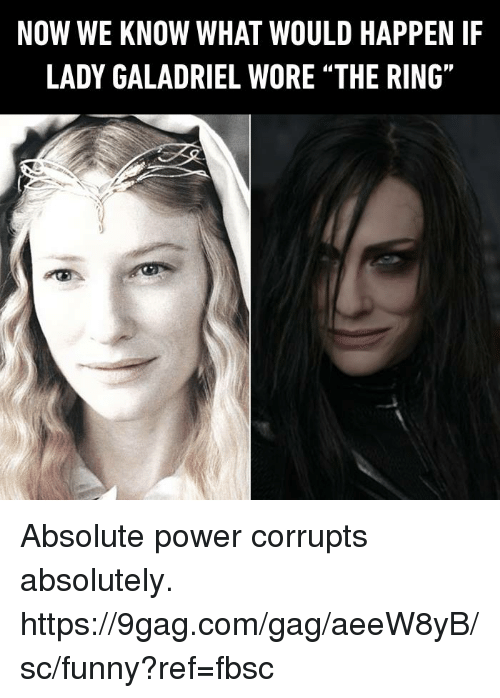 "9gag, Dank, and Funny: NOW WE KNOW WHAT WOULD HAPPEN IF  LADY GALADRIEL WORE ""THE RING"" Absolute power corrupts absolutely.  https://9gag.com/gag/aeeW8yB/sc/funny?ref=fbsc"