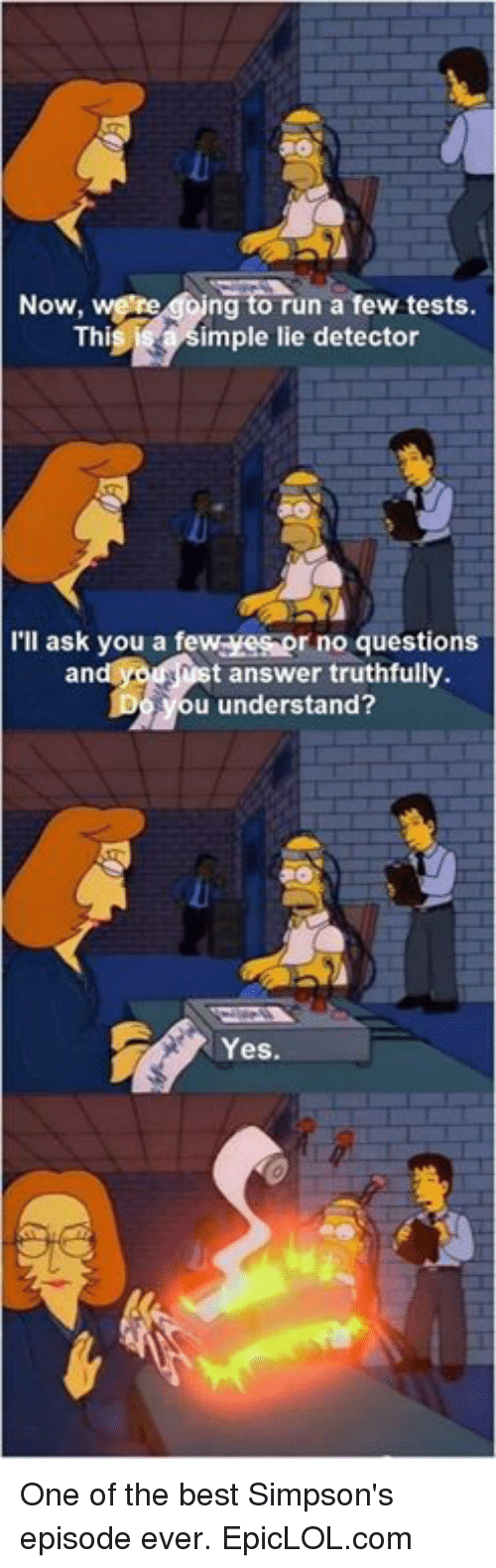 Best Simpsons: Now,  were doing to run a few tests.  Thi  imple lie detector  I'll ask you a few r no questions  t answer truthfully.  an  u understand?  Yes. One of the best Simpson's episode ever. EpicLOL.com