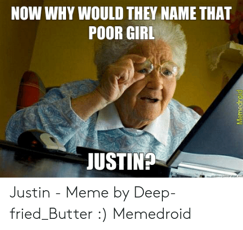 Justin Meme: NOW WHY WOULD THEY NAME THAT  POOR GIRL  JUSTIN?  getieratoe  Memedroid Justin - Meme by Deep-fried_Butter :) Memedroid