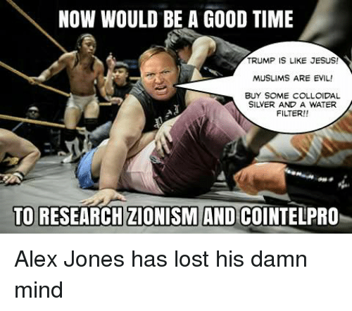 Memes, Alex Jones, and 🤖: NOW WOULD BE A GOOD TIME  TRUMP IS LIKE JESUS!  MUSLIMS ARE EVIL!  BUY SOME COLLOIDAL  FILTER!!  TO RESEARCH ZIONISM AND COINTELPRO Alex Jones has lost his damn mind