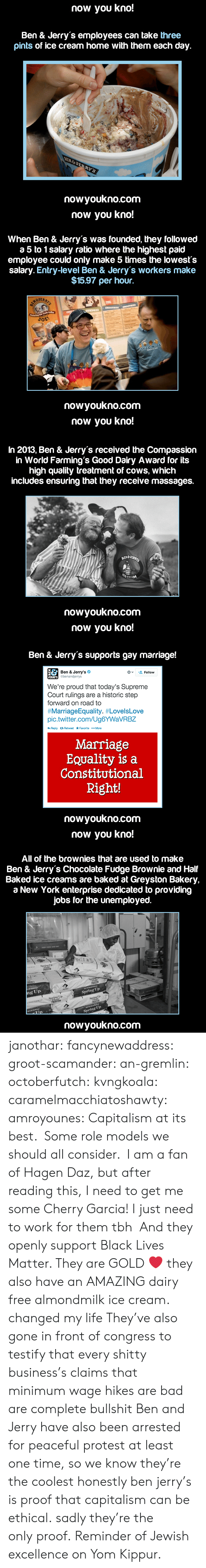 Bad, Baked, and Black Lives Matter: now you kno!  Ben & Jerry's employees can take three  pints of ice cream home with them each day.  nowyoukno.com   now you kno!  When Ben & Jerry's was founded, they followed  a 5 to 1 salary ratio where the highest paid  employee could only make 5 times the lowests  salary. Entry-level Ben & Jerry's workers make  $15.97 per hour.  JER  nowyoukno.com   now you kno!  In 2013, Ben & Jerry's received the Compassion  in World Farming's Good Dairy Award for its  high quality treatment of cows, which  includes ensuring that they receive massages.  nowyoukno.com   now you kno!  Ben & Jerry's supports gay marriage!  Ben & Jerry's  Gbenanderys  '오 Follow  We're proud that today's Supreme  Court rulings are a historic step  forward on road to  #MarriageEquality. #LovelsLove  pic.twitter.com/Ug6YWaVRBZ  Marriage  EQuality is a  Constitutional  Right!  nowyoukno.com   now you kno!  All of the brownies that are used to make  Ben & Jerry's Chocolate Fudge Brownie and Half  Baked ice creams are baked at Greyston Bakery,  a New York enterprise dedicated to providing  jobs for the unemployed.  ng Up  Spring Up  Spring Up  nowyoukno.com janothar: fancynewaddress:  groot-scamander:  an-gremlin:  octoberfutch:  kvngkoala:  caramelmacchiatoshawty:  amroyounes:  Capitalism at its best.  Some role models we should all consider.  I am a fan of Hagen Daz, but after reading this, I need to get me some Cherry Garcia!  I just need to work for them tbh   And they openly support Black Lives Matter. They are GOLD ❤️  they also have an AMAZING dairy free almondmilk ice cream. changed my life  They've also gone in front of congress to testify that every shitty business's claims that minimum wage hikes are bad are complete bullshit   Ben and Jerry have also been arrested for peaceful protest at least one time, so we know they're the coolest  honestly ben  jerry's is proof that capitalism can be ethical. sadly they're the only proof.  Reminder of Jewish excellence on Yom Kippur.