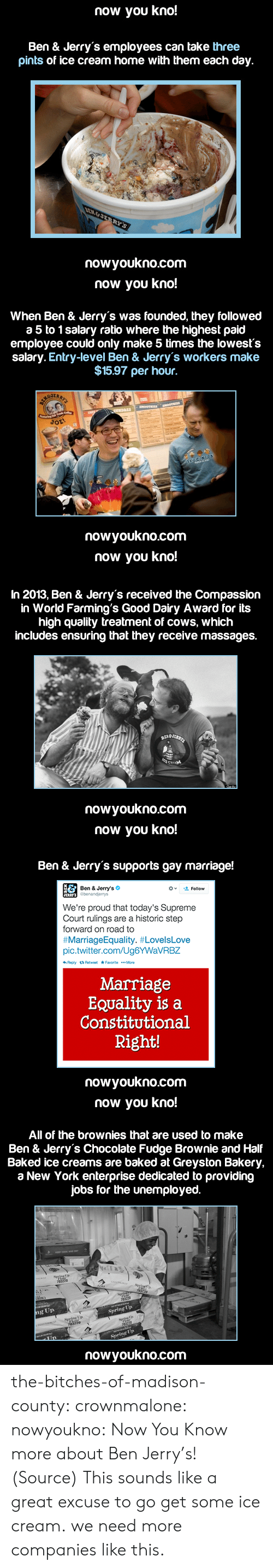 marriage equality: now you kno!  Ben & Jerry's employees can take three  pints of ice cream home with them each day.  nowyoukno.com   now you kno!  When Ben & Jerry's was founded, they followed  a 5 to 1 salary ratio where the highest paid  employee could only make 5 times the lowests  salary. Entry-level Ben & Jerry's workers make  $15.97 per hour.  JER  nowyoukno.com   now you kno!  In 2013, Ben & Jerry's received the Compassion  in World Farming's Good Dairy Award for its  high quality treatment of cows, which  includes ensuring that they receive massages.  nowyoukno.com   now you kno!  Ben & Jerry's supports gay marriage!  Ben & Jerry's  Gbenanderys  '오 Follow  We're proud that today's Supreme  Court rulings are a historic step  forward on road to  #MarriageEquality. #LovelsLove  pic.twitter.com/Ug6YWaVRBZ  Marriage  EQuality is a  Constitutional  Right!  nowyoukno.com   now you kno!  All of the brownies that are used to make  Ben & Jerry's Chocolate Fudge Brownie and Half  Baked ice creams are baked at Greyston Bakery,  a New York enterprise dedicated to providing  jobs for the unemployed.  ng Up  Spring Up  Spring Up  nowyoukno.com the-bitches-of-madison-county:  crownmalone:  nowyoukno:  Now You Know more about Ben  Jerry's! (Source)  This sounds like a great excuse to go get some ice cream.  we need more companies like this.