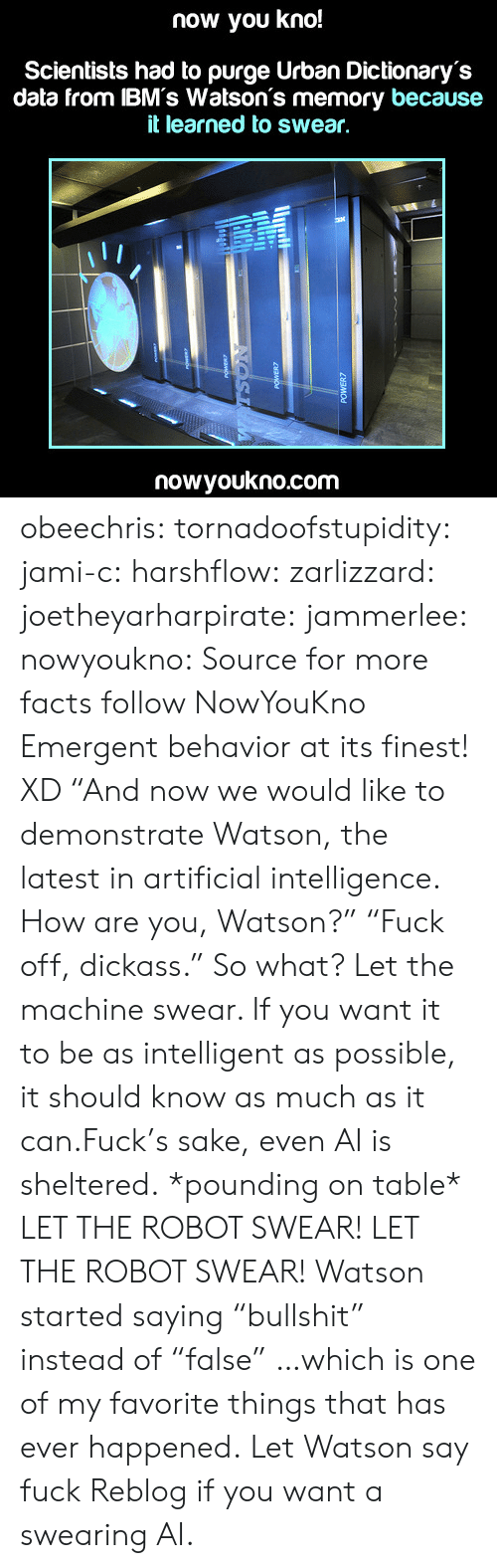 "Jami: now you kno!  Scientists had to purge Urban Dictionary's  data from IBM's Watson's memory because  it learned to swear,  nowyoukno.com obeechris:  tornadoofstupidity:  jami-c:  harshflow:  zarlizzard:  joetheyarharpirate:  jammerlee:  nowyoukno:  Source for more facts follow NowYouKno  Emergent behavior at its finest! XD  ""And now we would like to demonstrate Watson, the latest in artificial intelligence. How are you, Watson?"" ""Fuck off, dickass.""  So what? Let the machine swear. If you want it to be as intelligent as possible, it should know as much as it can.Fuck's sake, even AI is sheltered.  *pounding on table* LET THE ROBOT SWEAR! LET THE ROBOT SWEAR!  Watson started saying ""bullshit"" instead of ""false"" …which is one of my favorite things that has ever happened.   Let Watson say fuck  Reblog if you want a swearing AI."